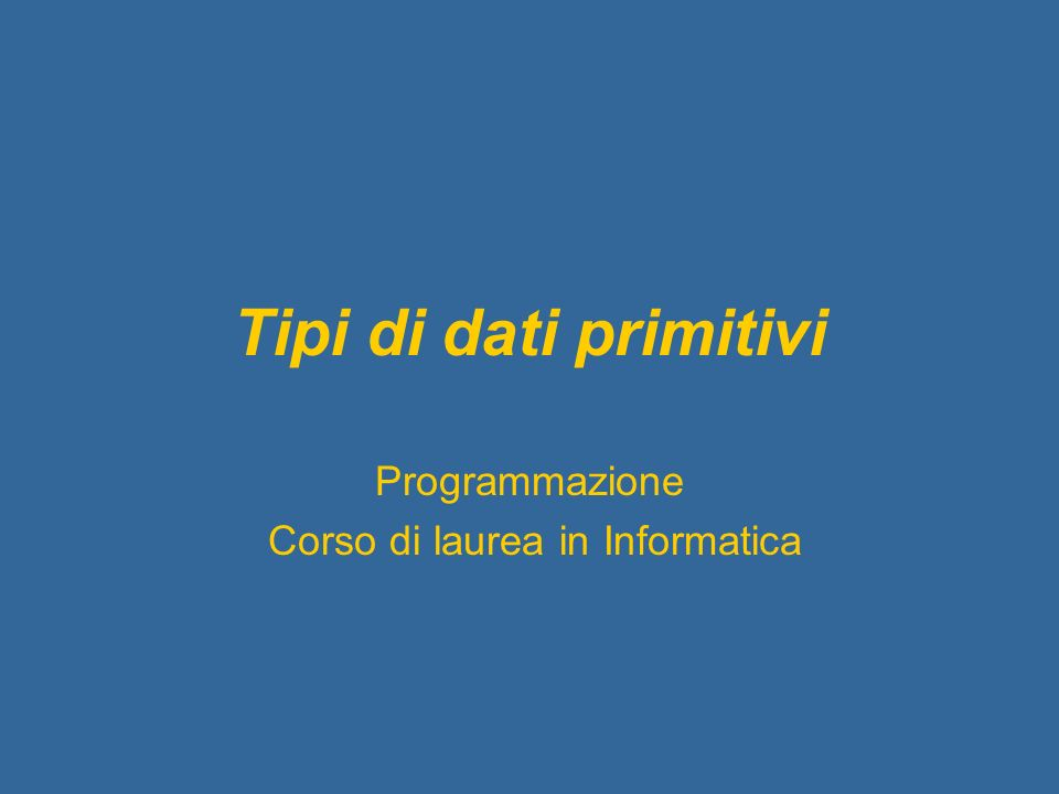 Tipi di dati primitivi Programmazione Corso di laurea in Informatica
