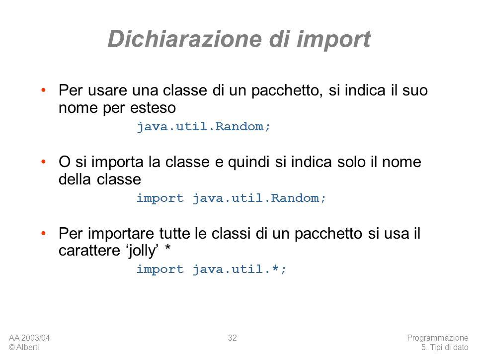 AA 2003/04 © Alberti Programmazione 5. Tipi di dato 32 Dichiarazione di import Per usare una classe di un pacchetto, si indica il suo nome per esteso