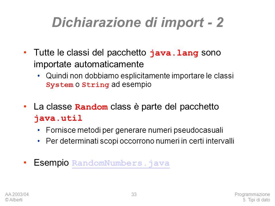 AA 2003/04 © Alberti Programmazione 5. Tipi di dato 33 Dichiarazione di import - 2 Tutte le classi del pacchetto java.lang sono importate automaticame