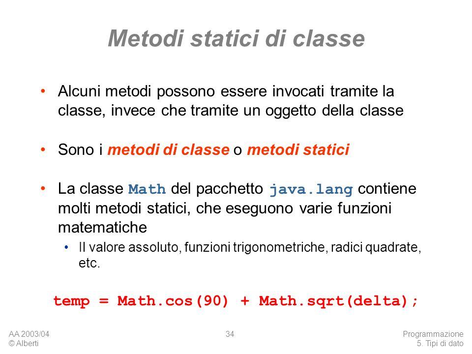 AA 2003/04 © Alberti Programmazione 5. Tipi di dato 34 Metodi statici di classe Alcuni metodi possono essere invocati tramite la classe, invece che tr