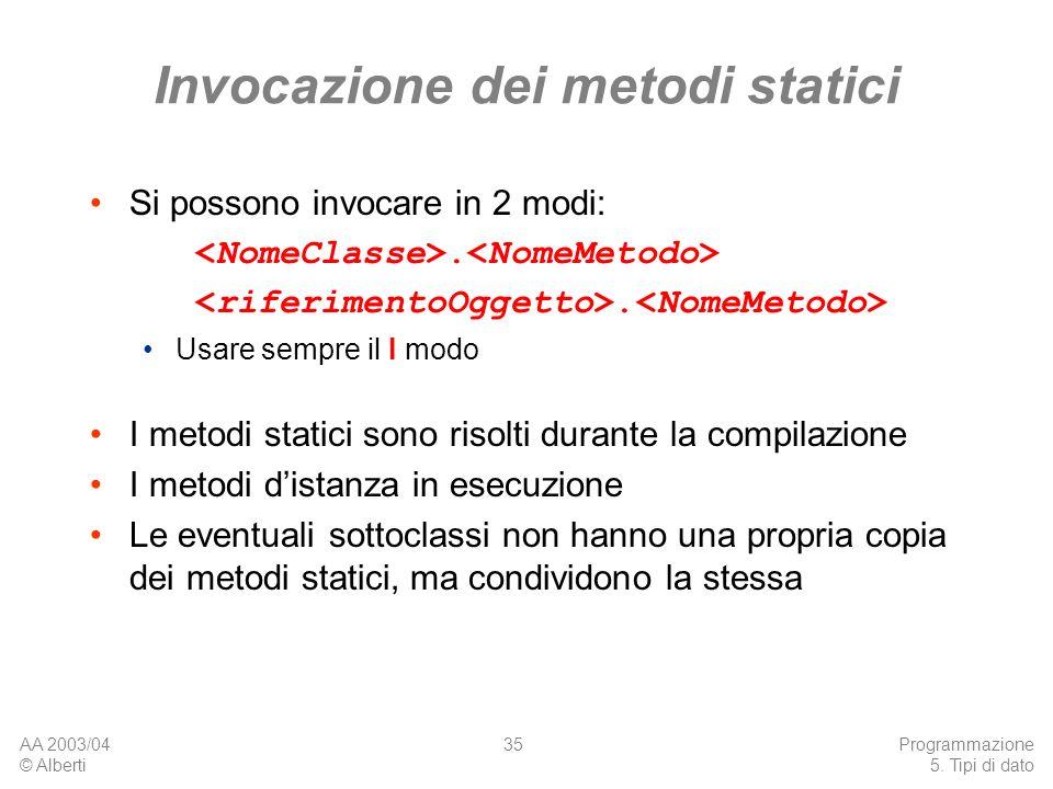 AA 2003/04 © Alberti Programmazione 5. Tipi di dato 35 Invocazione dei metodi statici Si possono invocare in 2 modi:. Usare sempre il I modo I metodi