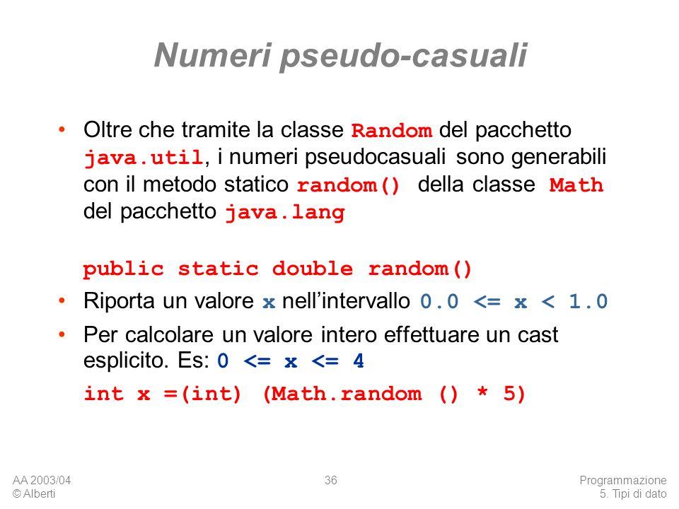 AA 2003/04 © Alberti Programmazione 5. Tipi di dato 36 Numeri pseudo-casuali Oltre che tramite la classe Random del pacchetto java.util, i numeri pseu