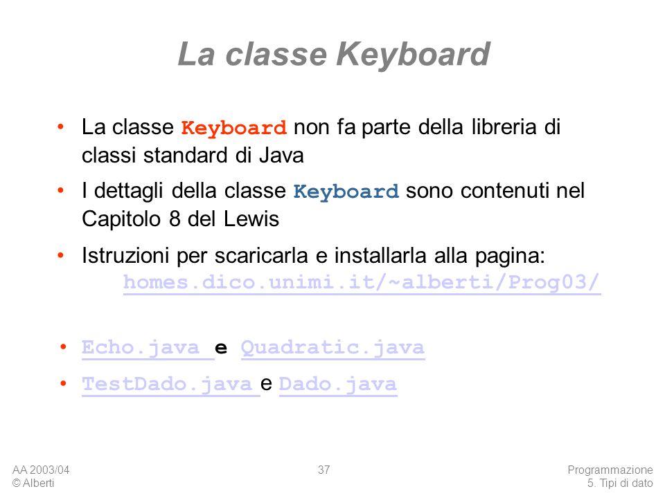 AA 2003/04 © Alberti Programmazione 5. Tipi di dato 37 La classe Keyboard La classe Keyboard non fa parte della libreria di classi standard di Java I