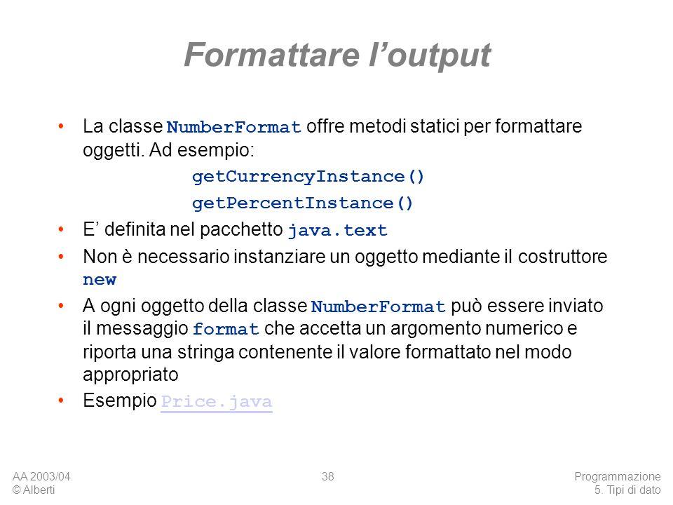 AA 2003/04 © Alberti Programmazione 5. Tipi di dato 38 Formattare loutput La classe NumberFormat offre metodi statici per formattare oggetti. Ad esemp