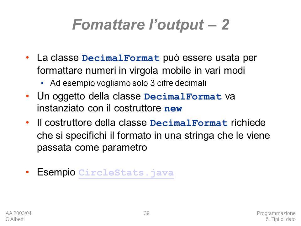 AA 2003/04 © Alberti Programmazione 5. Tipi di dato 39 Fomattare loutput – 2 La classe DecimalFormat può essere usata per formattare numeri in virgola