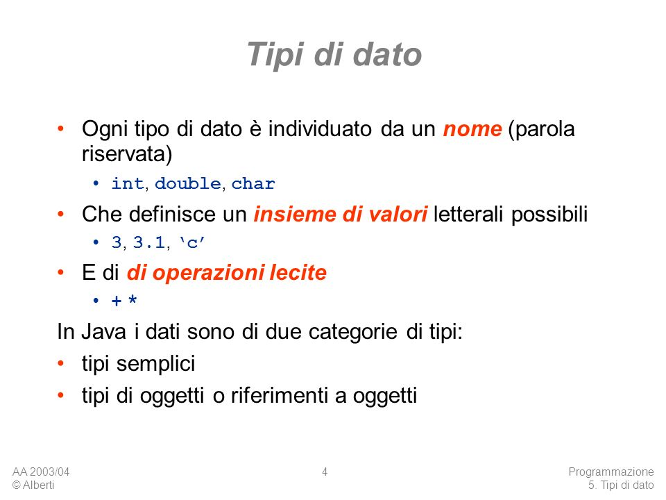 AA 2003/04 © Alberti Programmazione 5. Tipi di dato 4 Tipi di dato Ogni tipo di dato è individuato da un nome (parola riservata) int, double, char Che