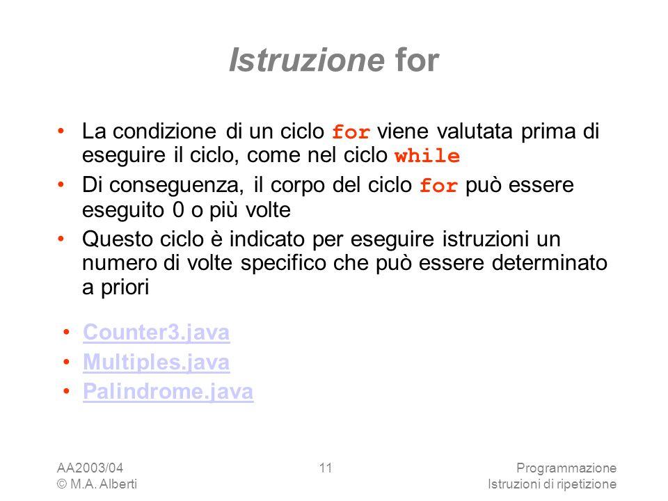 AA2003/04 © M.A. Alberti Programmazione Istruzioni di ripetizione 11 Istruzione for La condizione di un ciclo for viene valutata prima di eseguire il