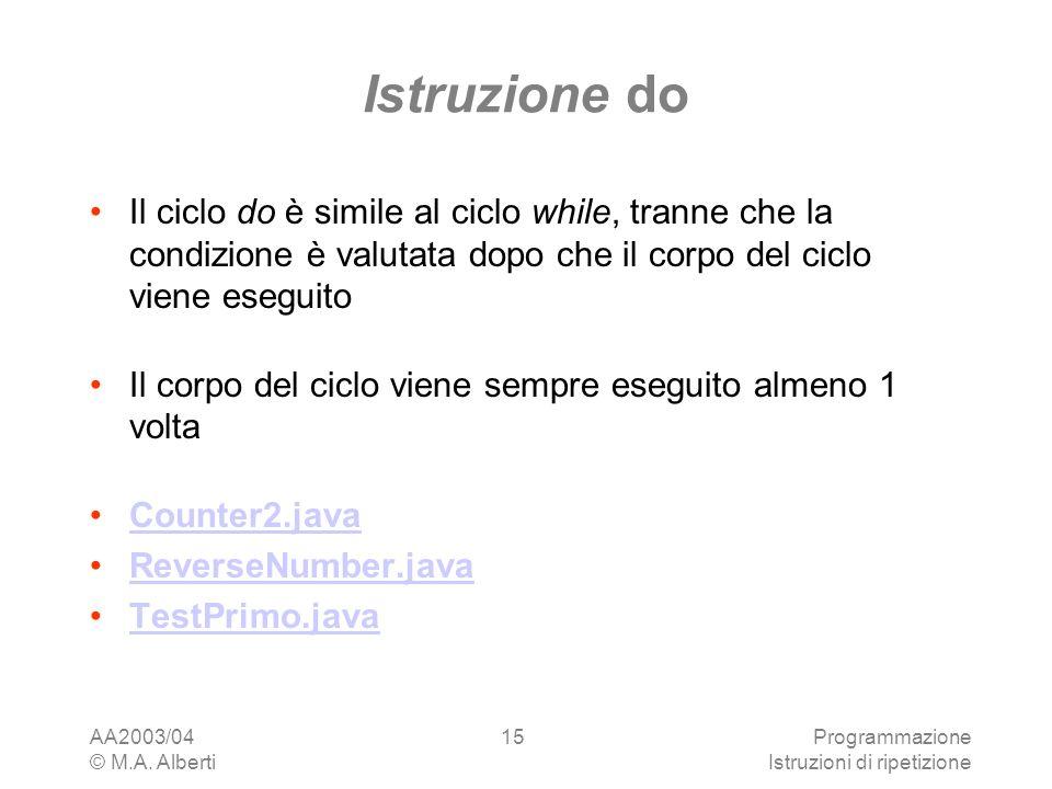 AA2003/04 © M.A. Alberti Programmazione Istruzioni di ripetizione 15 Istruzione do Il ciclo do è simile al ciclo while, tranne che la condizione è val