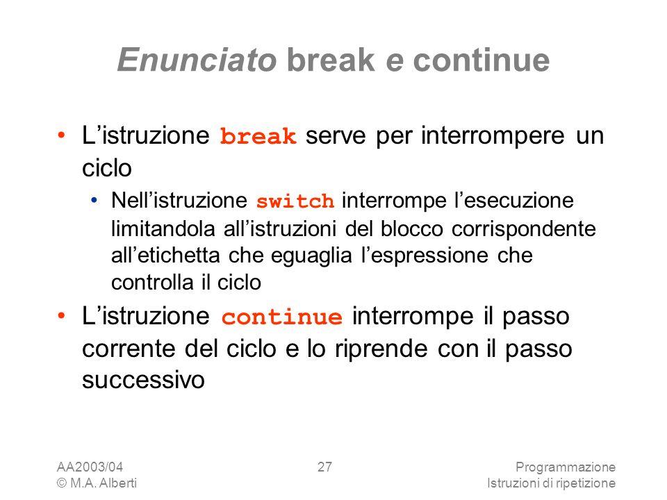 AA2003/04 © M.A. Alberti Programmazione Istruzioni di ripetizione 27 Enunciato break e continue Listruzione break serve per interrompere un ciclo Nell