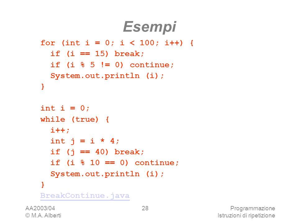 AA2003/04 © M.A. Alberti Programmazione Istruzioni di ripetizione 28 Esempi for (int i = 0; i < 100; i++) { if (i == 15) break; if (i % 5 != 0) contin