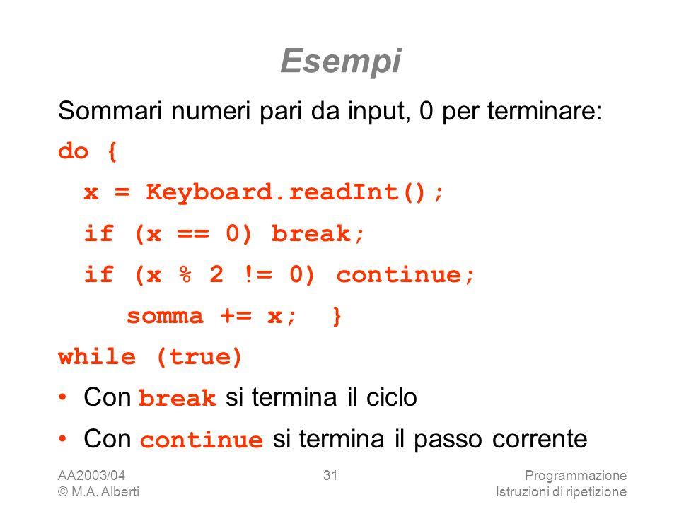 AA2003/04 © M.A. Alberti Programmazione Istruzioni di ripetizione 31 Esempi Sommari numeri pari da input, 0 per terminare: do { x = Keyboard.readInt()
