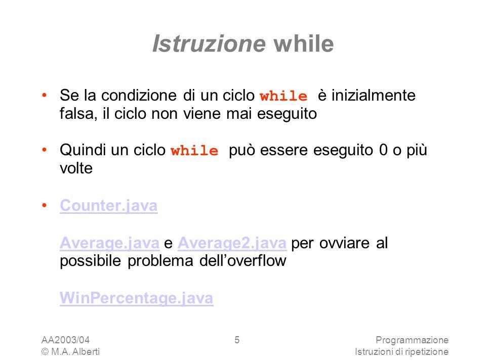 AA2003/04 © M.A. Alberti Programmazione Istruzioni di ripetizione 5 Istruzione while Se la condizione di un ciclo while è inizialmente falsa, il ciclo
