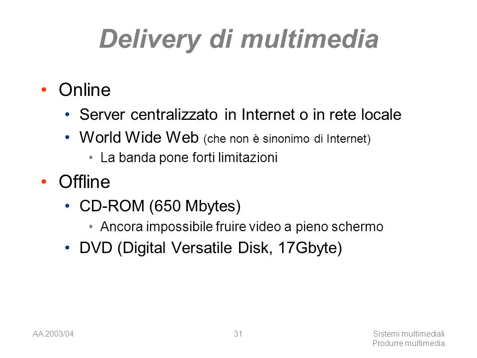 AA 2003/04Sistemi multimediali Produrre multimedia 31 Delivery di multimedia Online Server centralizzato in Internet o in rete locale World Wide Web (