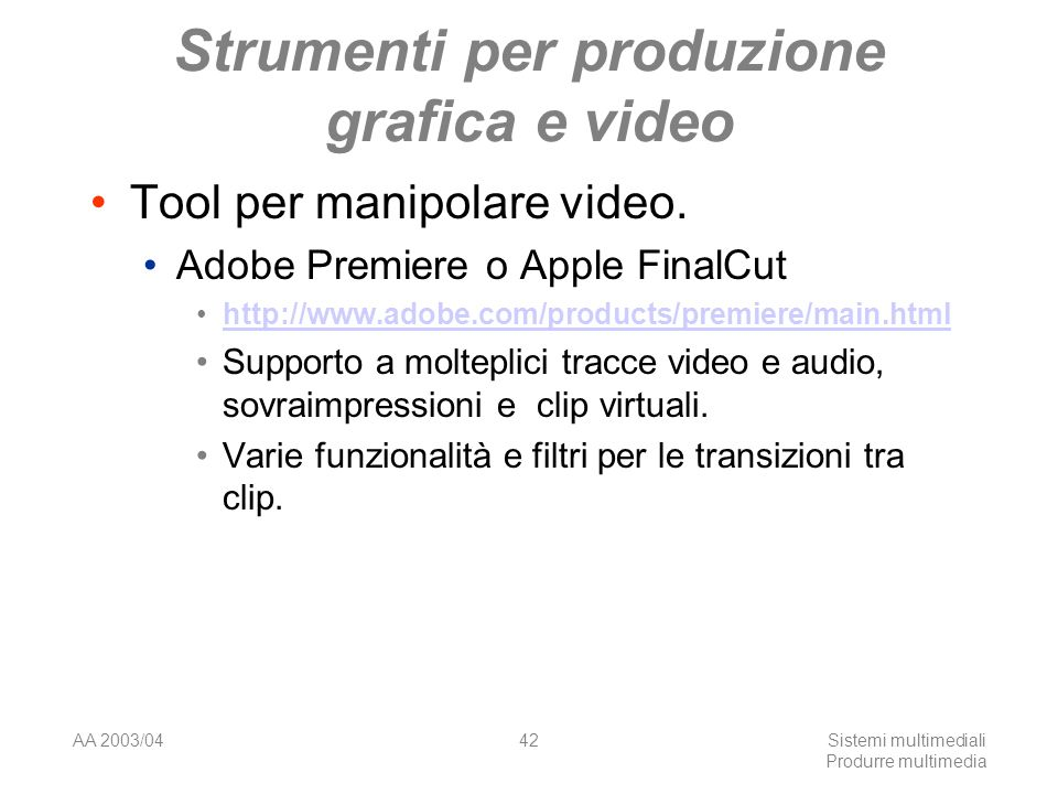 AA 2003/04Sistemi multimediali Produrre multimedia 42 Strumenti per produzione grafica e video Tool per manipolare video. Adobe Premiere o Apple Final