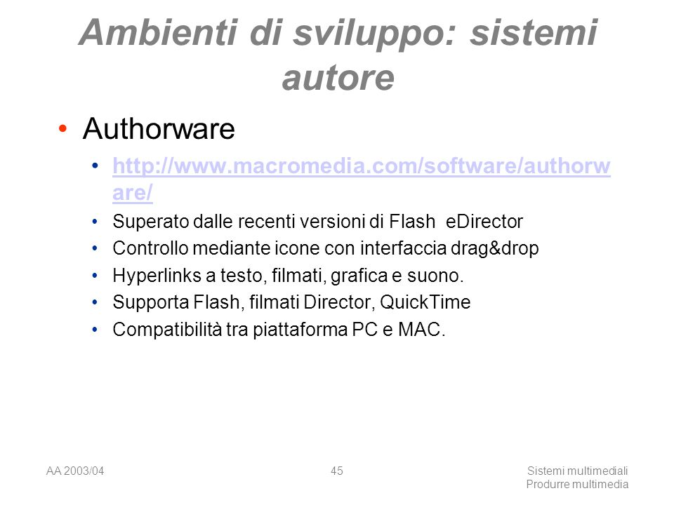 AA 2003/04Sistemi multimediali Produrre multimedia 45 Ambienti di sviluppo: sistemi autore Authorware http://www.macromedia.com/software/authorw are/http://www.macromedia.com/software/authorw are/ Superato dalle recenti versioni di Flash eDirector Controllo mediante icone con interfaccia drag&drop Hyperlinks a testo, filmati, grafica e suono.