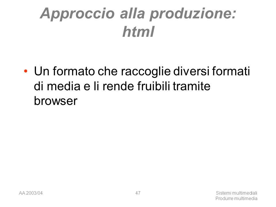 AA 2003/04Sistemi multimediali Produrre multimedia 47 Approccio alla produzione: html Un formato che raccoglie diversi formati di media e li rende fru