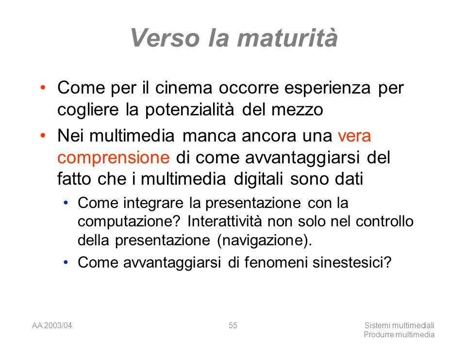 AA 2003/04Sistemi multimediali Produrre multimedia 55 Verso la maturità Come per il cinema occorre esperienza per cogliere la potenzialità del mezzo N