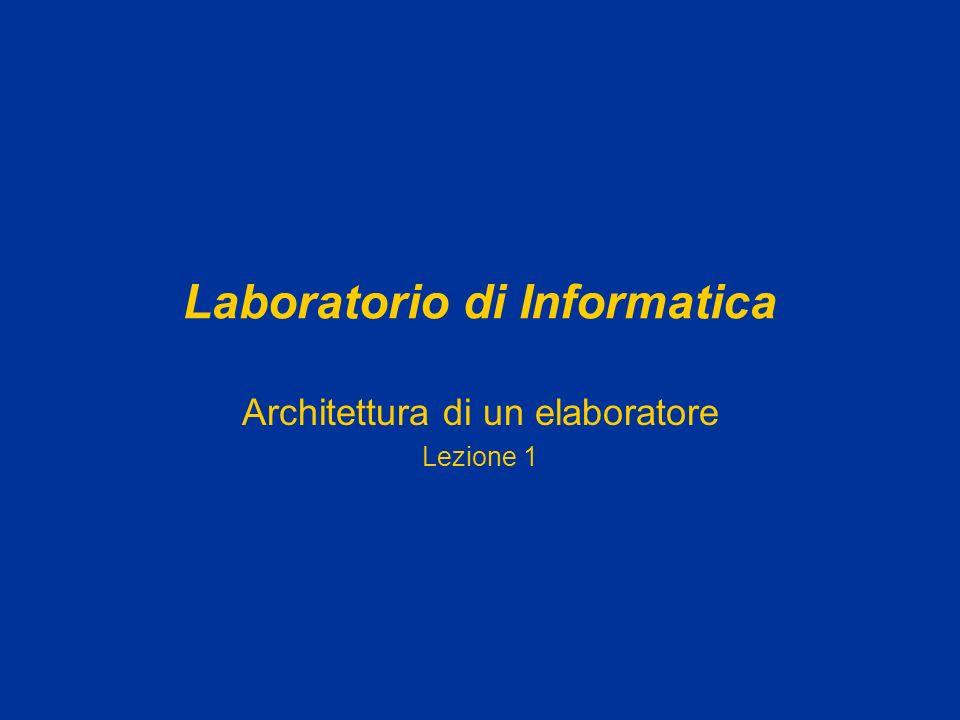 Laboratorio di Informatica Architettura di un elaboratore Lezione 1