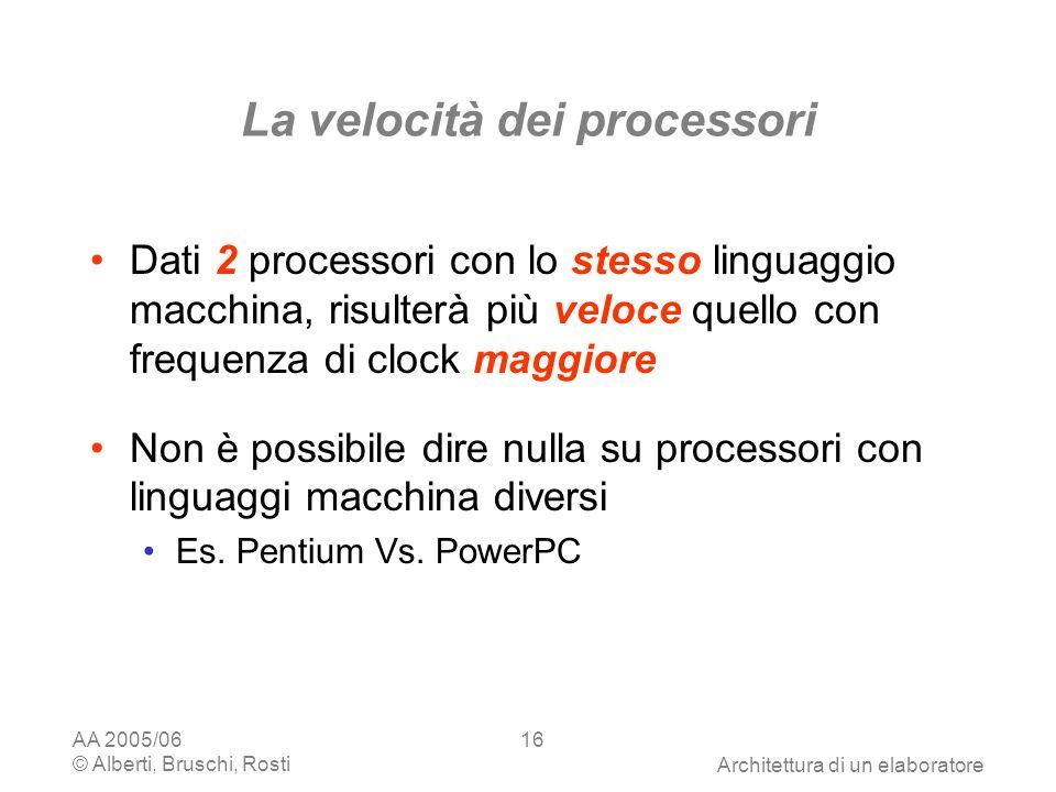AA 2005/06 © Alberti, Bruschi, RostiArchitettura di un elaboratore 16 La velocità dei processori Dati 2 processori con lo stesso linguaggio macchina, risulterà più veloce quello con frequenza di clock maggiore Non è possibile dire nulla su processori con linguaggi macchina diversi Es.