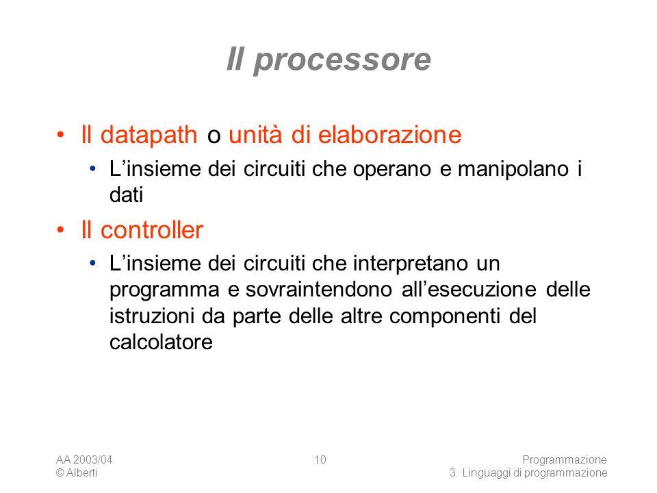 AA 2003/04 © Alberti Programmazione 3. Linguaggi di programmazione 10 Il processore Il datapath o unità di elaborazione Linsieme dei circuiti che oper
