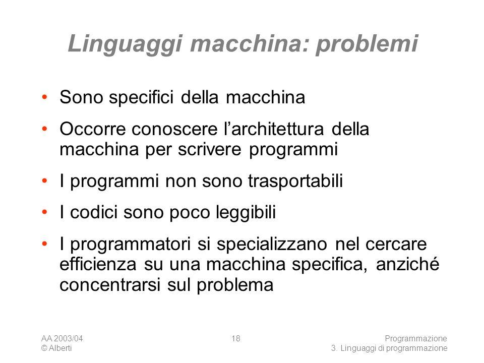 AA 2003/04 © Alberti Programmazione 3. Linguaggi di programmazione 18 Linguaggi macchina: problemi Sono specifici della macchina Occorre conoscere lar