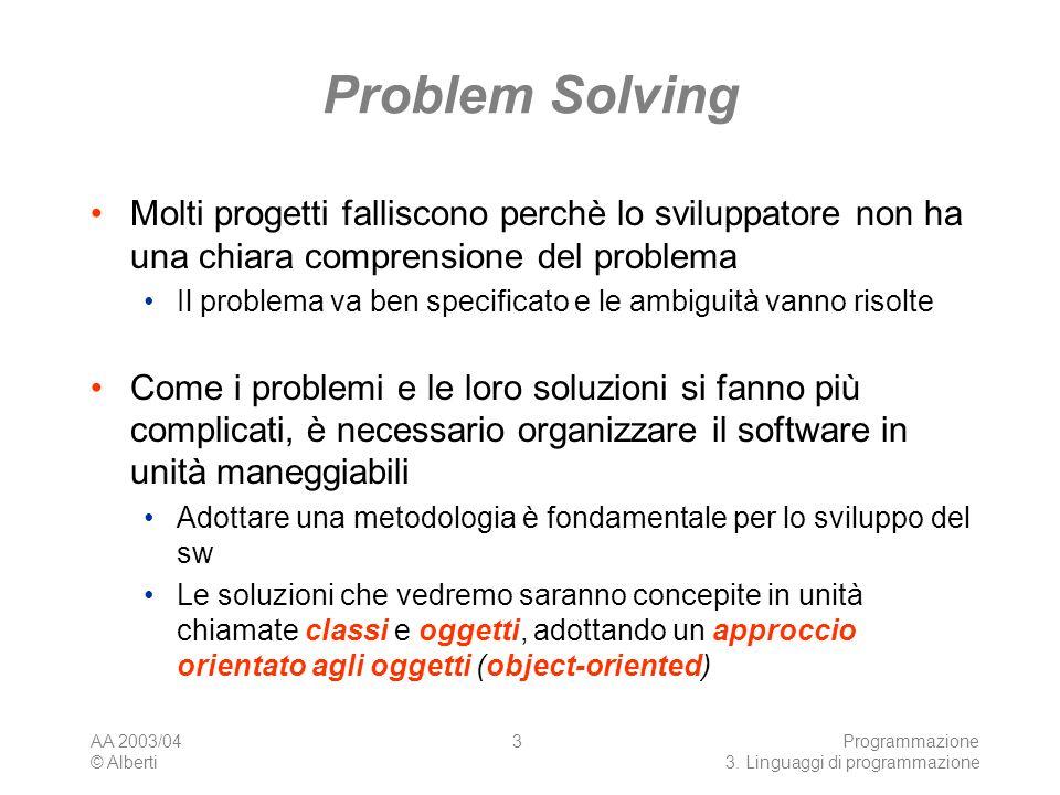 AA 2003/04 © Alberti Programmazione 3. Linguaggi di programmazione 3 Problem Solving Molti progetti falliscono perchè lo sviluppatore non ha una chiar