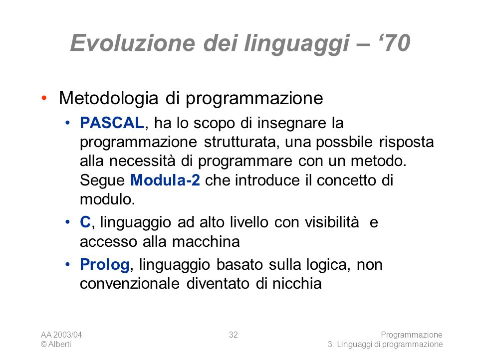 AA 2003/04 © Alberti Programmazione 3. Linguaggi di programmazione 32 Evoluzione dei linguaggi – 70 Metodologia di programmazione PASCAL, ha lo scopo