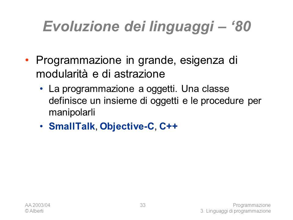 AA 2003/04 © Alberti Programmazione 3. Linguaggi di programmazione 33 Evoluzione dei linguaggi – 80 Programmazione in grande, esigenza di modularità e