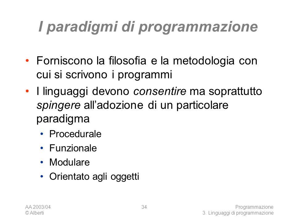 AA 2003/04 © Alberti Programmazione 3. Linguaggi di programmazione 34 I paradigmi di programmazione Forniscono la filosofia e la metodologia con cui s