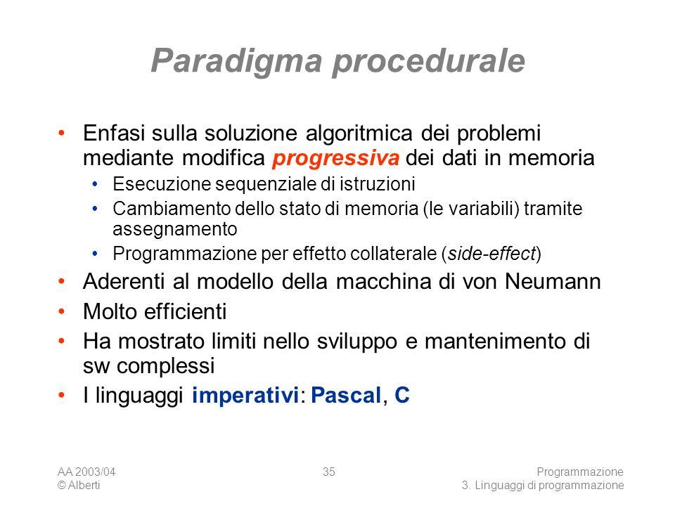 AA 2003/04 © Alberti Programmazione 3. Linguaggi di programmazione 35 Paradigma procedurale Enfasi sulla soluzione algoritmica dei problemi mediante m