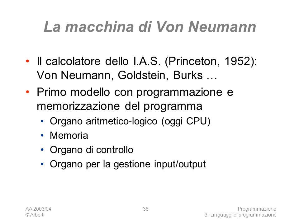 AA 2003/04 © Alberti Programmazione 3. Linguaggi di programmazione 38 La macchina di Von Neumann Il calcolatore dello I.A.S. (Princeton, 1952): Von Ne