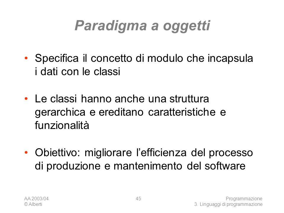 AA 2003/04 © Alberti Programmazione 3. Linguaggi di programmazione 45 Paradigma a oggetti Specifica il concetto di modulo che incapsula i dati con le