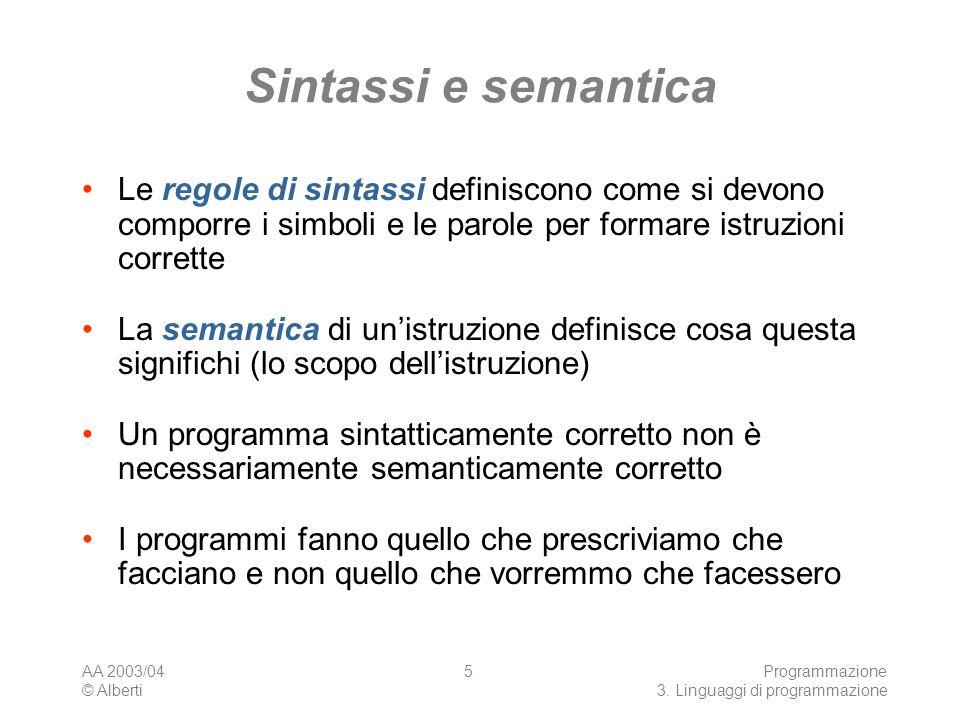 AA 2003/04 © Alberti Programmazione 3. Linguaggi di programmazione 5 Sintassi e semantica Le regole di sintassi definiscono come si devono comporre i