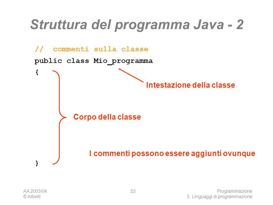 AA 2003/04 © Alberti Programmazione 3. Linguaggi di programmazione 53 Struttura del programma Java - 2 public class Mio_programma {}{} // commenti sul