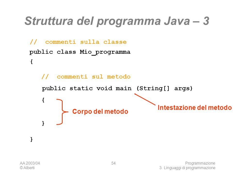 AA 2003/04 © Alberti Programmazione 3. Linguaggi di programmazione 54 Struttura del programma Java – 3 public class Mio_programma {}{} // commenti sul