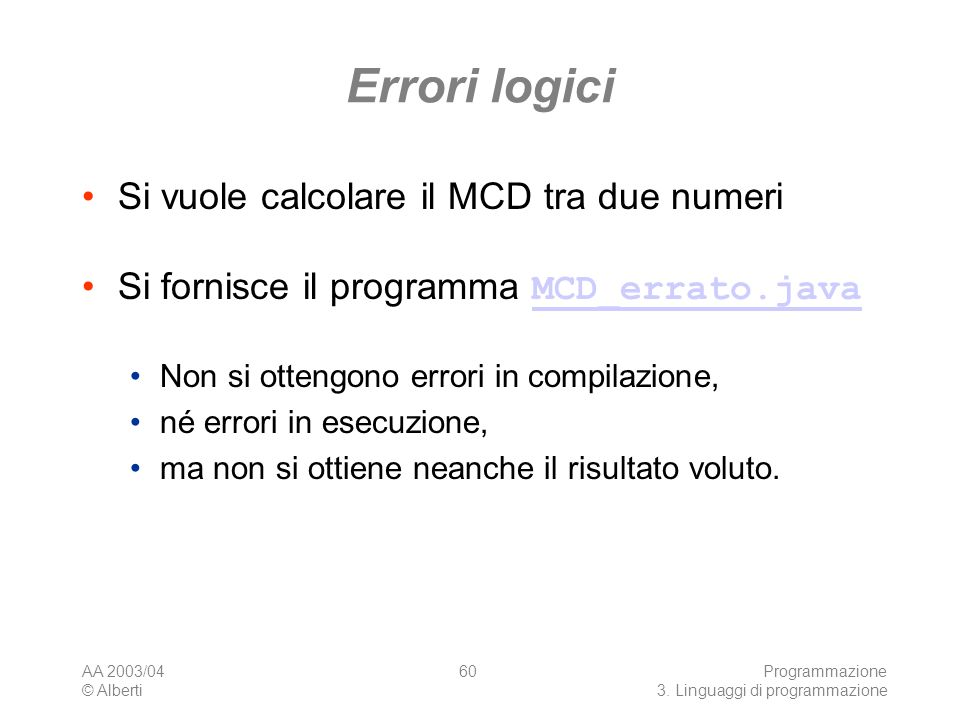 AA 2003/04 © Alberti Programmazione 3. Linguaggi di programmazione 60 Errori logici Si vuole calcolare il MCD tra due numeri Si fornisce il programma