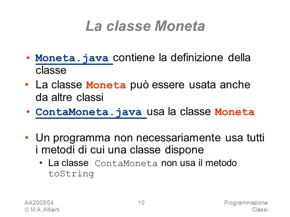 AA2003/04 © M.A. Alberti Programmazione Classi 10 La classe Moneta Moneta.java contiene la definizione della classeMoneta.java La classe Moneta può es