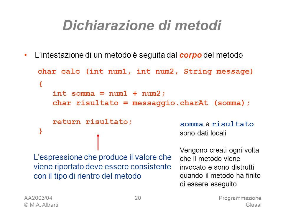 AA2003/04 © M.A. Alberti Programmazione Classi 20 Dichiarazione di metodi Lintestazione di un metodo è seguita dal corpo del metodo char calc (int num