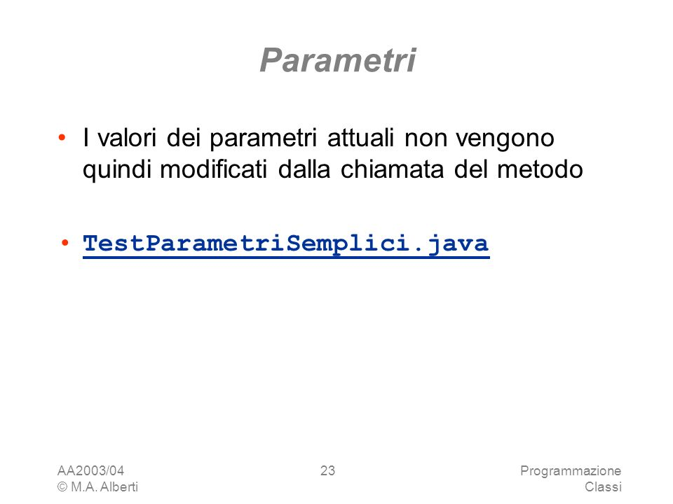 AA2003/04 © M.A. Alberti Programmazione Classi 23 Parametri I valori dei parametri attuali non vengono quindi modificati dalla chiamata del metodo Tes