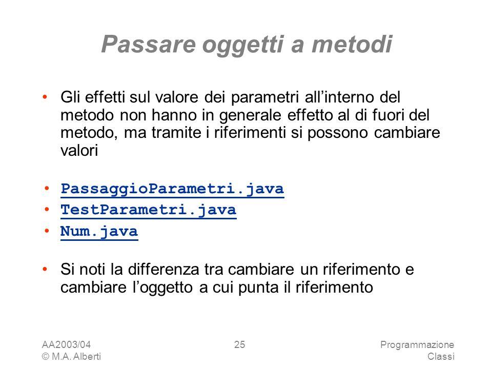 AA2003/04 © M.A. Alberti Programmazione Classi 25 Passare oggetti a metodi Gli effetti sul valore dei parametri allinterno del metodo non hanno in gen