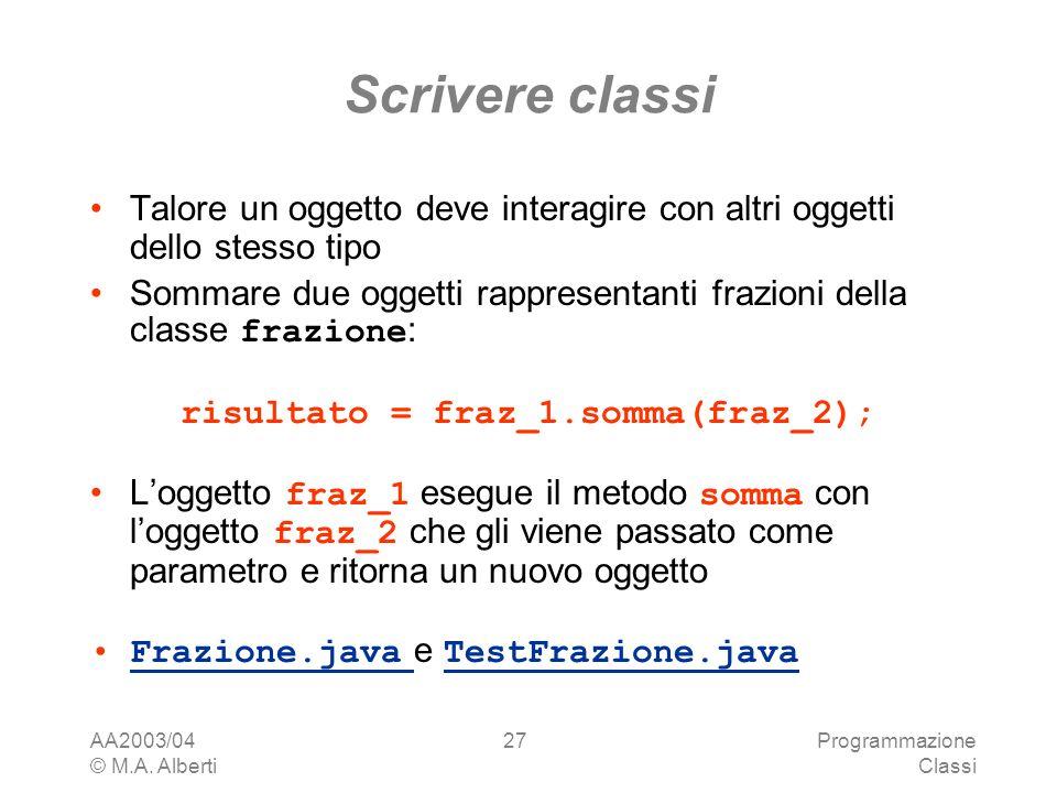 AA2003/04 © M.A. Alberti Programmazione Classi 27 Scrivere classi Talore un oggetto deve interagire con altri oggetti dello stesso tipo Sommare due og