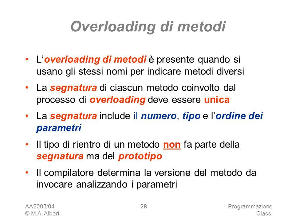 AA2003/04 © M.A. Alberti Programmazione Classi 28 Overloading di metodi Loverloading di metodi è presente quando si usano gli stessi nomi per indicare