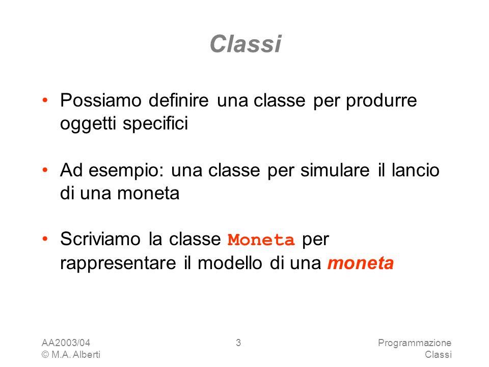 AA2003/04 © M.A. Alberti Programmazione Classi 3 Possiamo definire una classe per produrre oggetti specifici Ad esempio: una classe per simulare il la