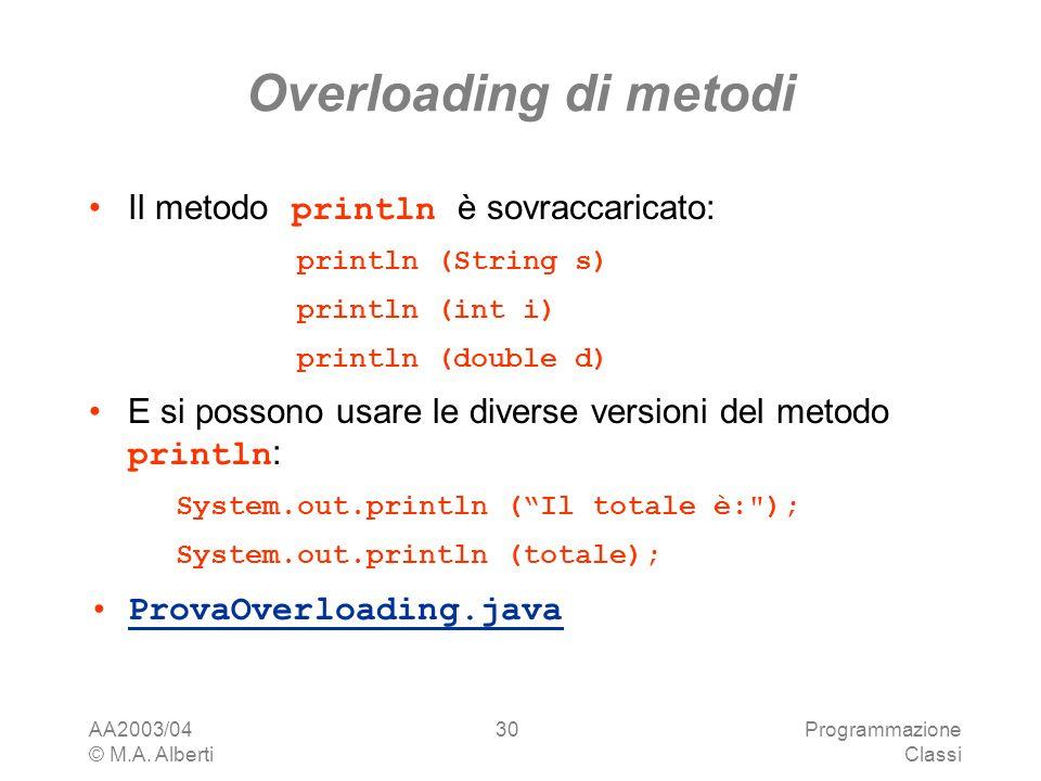 AA2003/04 © M.A. Alberti Programmazione Classi 30 Overloading di metodi Il metodo println è sovraccaricato: println (String s) println (int i) println