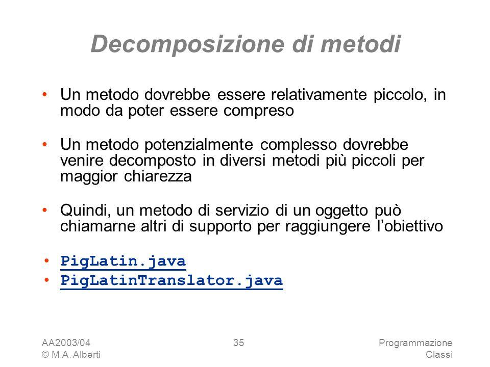 AA2003/04 © M.A. Alberti Programmazione Classi 35 Decomposizione di metodi Un metodo dovrebbe essere relativamente piccolo, in modo da poter essere co