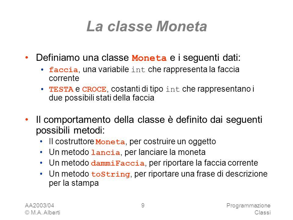 AA2003/04 © M.A. Alberti Programmazione Classi 9 La classe Moneta Definiamo una classe Moneta e i seguenti dati: faccia, una variabile int che rappres