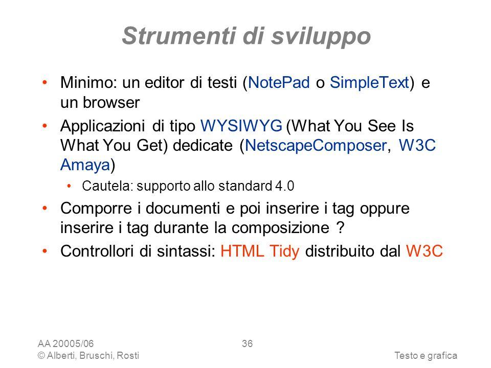 AA 20005/06 © Alberti, Bruschi, RostiTesto e grafica 36 Strumenti di sviluppo Minimo: un editor di testi (NotePad o SimpleText) e un browser Applicazioni di tipo WYSIWYG (What You See Is What You Get) dedicate (NetscapeComposer, W3C Amaya) Cautela: supporto allo standard 4.0 Comporre i documenti e poi inserire i tag oppure inserire i tag durante la composizione .