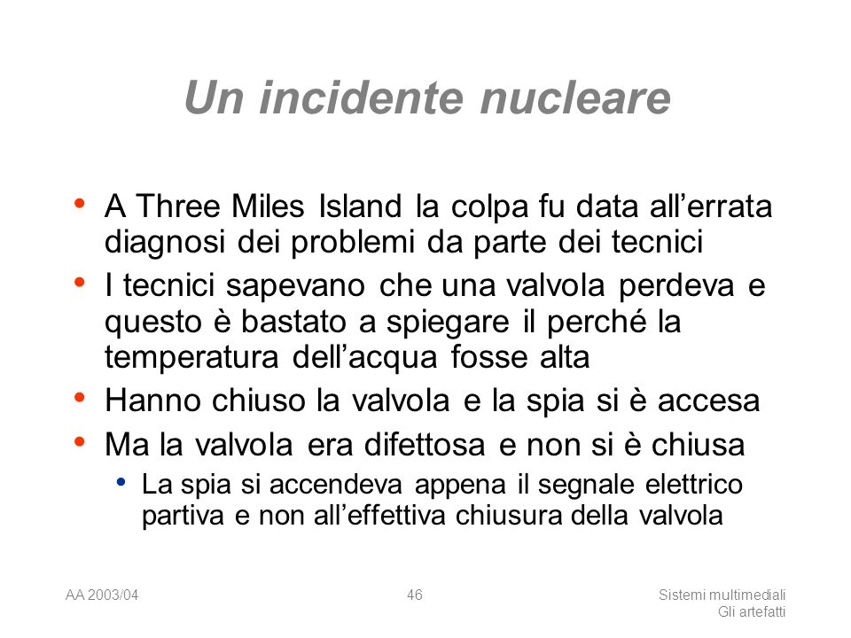 AA 2003/04Sistemi multimediali Gli artefatti 46 Un incidente nucleare A Three Miles Island la colpa fu data allerrata diagnosi dei problemi da parte dei tecnici I tecnici sapevano che una valvola perdeva e questo è bastato a spiegare il perché la temperatura dellacqua fosse alta Hanno chiuso la valvola e la spia si è accesa Ma la valvola era difettosa e non si è chiusa La spia si accendeva appena il segnale elettrico partiva e non alleffettiva chiusura della valvola