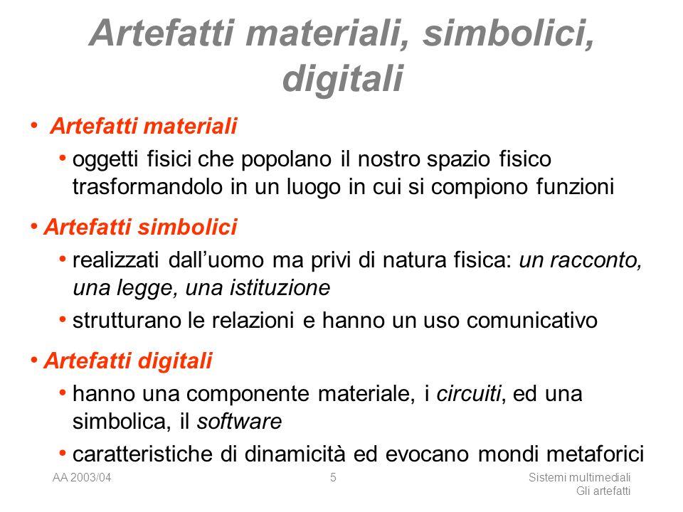 AA 2003/04Sistemi multimediali Gli artefatti 5 Artefatti materiali, simbolici, digitali Artefatti materiali oggetti fisici che popolano il nostro spaz