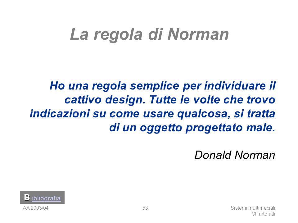 AA 2003/04Sistemi multimediali Gli artefatti 53 La regola di Norman Ho una regola semplice per individuare il cattivo design. Tutte le volte che trovo